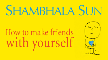 how to make friends with yourself, shambhala sun, self-compassion, lion's roar, magazine