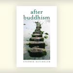 "Review: Stephen Batchelor's ""After Buddhism: Rethinking the Dharma for a Secular Age"""