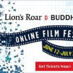 6 Films, 6 Talks, for 6 Weeks — the Lion's Roar & BuddhaFest Online Film Festival is back!
