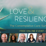 """[Watch Now] Find The Healing You Need in The Free """"Love & Resilience"""" Contemplative Care Summit"""